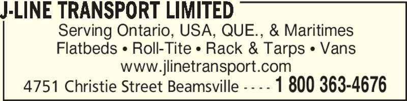 J-Line Transport Limited (905-945-3122) - Display Ad - Serving Ontario, USA, QUE., & Maritimes Flatbeds • Roll-Tite • Rack & Tarps • Vans www.jlinetransport.com J-LINE TRANSPORT LIMITED 1 800 363-46764751 Christie Street Beamsville - - - -