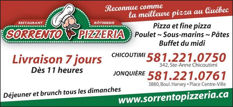 Pizzeria Sorrento (418-543-3198) - Annonce illustrée======= - RÔTISSERIERESTAURANT Livraison 7 jours Dès 11 heures Pizza et fine pizza Poulet ~ Sous-marins ~ Pâtes Buffet du midi Déjeuner et brunch tous  les dimanches 3880, Boul. Harvey • Place Centre-Ville 581.221.0761 342, Ste-Anne Chicoutimi CHICOUTIMI JONQUIÈRE www.sorrentopizzeria. ca Reconnue comme            la meilleure pizza a u Québec 581.221.0750