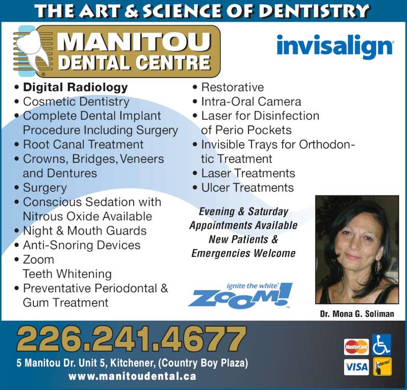 Manitou Dental Centre (5198968008) - Display Ad - MANITOU © Evening & Saturday Appointments Available New Patients & Emergencies Welcome Dr. Mona G. Soliman the Art & Science of Dentistry      5 Manitou Dr. Unit 5, Kitchener, (Country Boy Plaza) www.manitoudental.ca • Digital Radiology • Cosmetic Dentistry • Conscious Sedation with  Nitrous Oxide Available • Night & Mouth Guards • Anti-Snoring Devices • Zoom Teeth Whitening • Preventative Periodontal &  Gum Treatment • Restorative • Intra-Oral Camera • Laser for Disinfection of Perio Pockets • Invisible Trays for Orthodon- tic Treatment • Laser Treatments • Complete Dental Implant  Procedure Including Surgery • Root Canal Treatment • Crowns, Bridges, Veneers  and Dentures • Surgery DENTAL CENTRE • Ulcer Treatments 226.241.4677