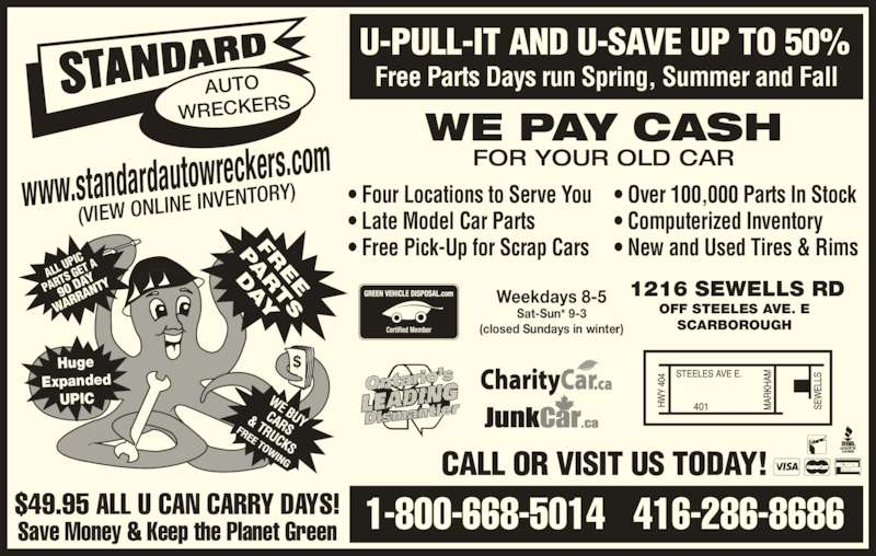 Standard Auto Wreckers (416-286-8686) - Display Ad - 1-800-668-5014   416-286-8686$49.95 ALL U CAN CARRY DAYS!Save Money & Keep the Planet Green U-PULL-IT AND U-SAVE UP TO 50% www.standardautowreck ers.com (VIEW ONLINE  INVENTORY) Free Parts Days run Spring, Summer and FallAUTO WRECKERS Huge Expanded UPIC 90 D AY WAR RAN TY ALL  UPIC  PAR TS G ET A • Four Locations to Serve You • Late Model Car Parts • Free Pick-Up for Scrap Cars • Over 100,000 Parts In Stock • Computerized Inventory • New and Used Tires & Rims Weekdays 8-5 Sat-Sun* 9-3 (closed Sundays in winter) 1216 SEWELLS RD OFF STEELES AVE. E SCARBOROUGH CALL OR VISIT US TODAY! WE PAY CASH FOR YOUR OLD CAR