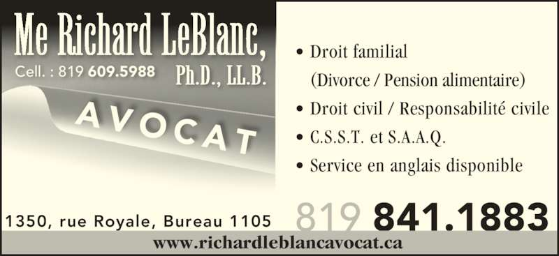 Leblanc Richard (819-841-1883) - Annonce illustrée======= - • Droit civil / Responsabilité civile • C.S.S.T. et S.A.A.Q. • Service en anglais disponible 819 841.1883 AVOCA T 1350, rue Royale, Bureau 1105 www.richardleblancavocat.ca  Cell. : 819 609.5988 Me Richard LeBlanc, Ph.D., LL.B.    (Divorce / Pension alimentaire) • Droit familial