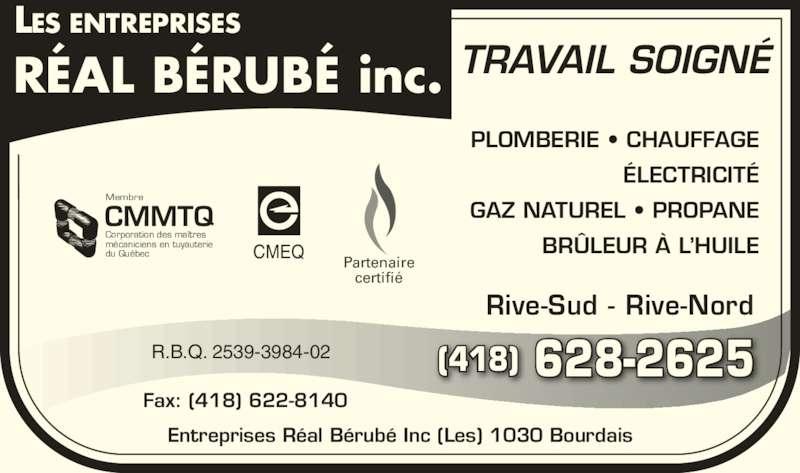 Les Entreprises Réal Bérubé Inc (418-628-2625) - Annonce illustrée======= - ÉLECTRICITÉ GAZ NATUREL • PROPANE BRÛLEUR À L'HUILECMEQ Partenaire certifié CMMTQ Corporation des maîtres mécaniciens en tuyauterie du Québec Membre R.B.Q. 2539-3984-02 Fax: (418) 622-8140 TRAVAIL SOIGNÉ Rive-Sud - Rive-Nord Entreprises Réal Bérubé Inc (Les) 1030 Bourdais (418) 628-2625 PLOMBERIE • CHAUFFAGE