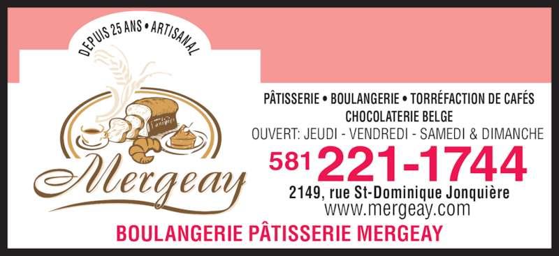 Patisserie Boulangerie Mergeay (418-547-3144) - Annonce illustrée======= - BOULANGERIE PÂTISSERIE MERGEAY DE PUIS  25 ANS • ARTISANAL PÂTISSERIE • BOULANGERIE • TORRÉFACTION DE CAFÉS CHOCOLATERIE BELGE OUVERT: JEUDI - VENDREDI - SAMEDI & DIMANCHE 221-1744581 2149, rue St-Dominique Jonquière www.mergeay.com