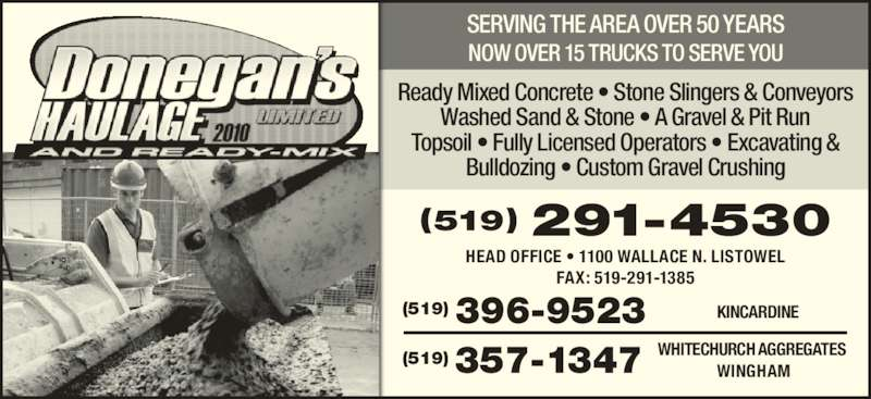 Donegan's Haulage Limited & Ready-Mix (519-396-9523) - Display Ad - Ready Mixed Concrete • Stone Slingers & Conveyors Washed Sand & Stone • A Gravel & Pit Run Topsoil • Fully Licensed Operators • Excavating & Bulldozing • Custom Gravel Crushing (519) 291-4530 HEAD OFFICE • 1100 WALLACE N. LISTOWEL FAX: 519-291-1385 NOW OVER 15 TRUCKS TO SERVE YOU (519) 396-9523 KINCARDINE (519) 357-1347 WHITECHURCH AGGREGATES WINGHAM SERVING THE AREA OVER 50 YEARS