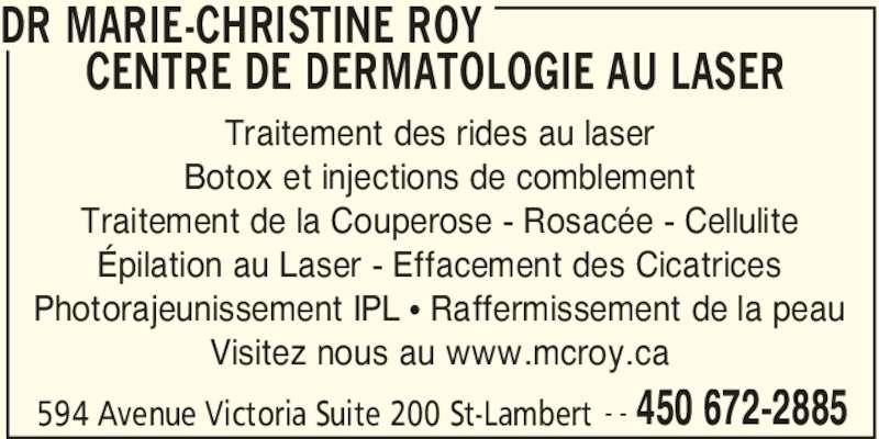 Dr. Marie-Christine Roy Centre De Dermatologie Au Laser (450-672-2885) - Annonce illustrée======= - Visitez nous au www.mcroy.ca DR MARIE-CHRISTINE ROY  CENTRE DE DERMATOLOGIE AU LASER  450 672-2885594 Avenue Victoria Suite 200 St-Lambert - - Traitement des rides au laser Botox et injections de comblement Traitement de la Couperose - Rosacée - Cellulite Épilation au Laser - Effacement des Cicatrices Photorajeunissement IPL π Raffermissement de la peau