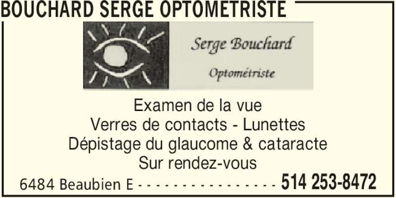Serge Bouchard Optométriste (514-253-8472) - Annonce illustrée======= - BOUCHARD SERGE OPTOMETRISTE 6484 Beaubien E - - - - - - - - - - - - - - - - 514 253-8472 Examen de la vue Verres de contacts - Lunettes Dépistage du glaucome & cataracte Sur rendez-vous