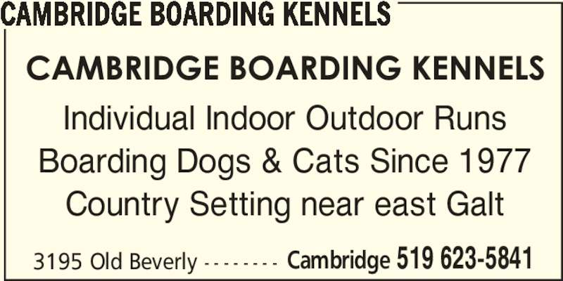 Cambridge Boarding Kennels (519-623-5841) - Display Ad - 3195 Old Beverly - - - - - - - - Cambridge 519 623-5841 CAMBRIDGE BOARDING KENNELS Individual Indoor Outdoor Runs Boarding Dogs & Cats Since 1977 Country Setting near east Galt