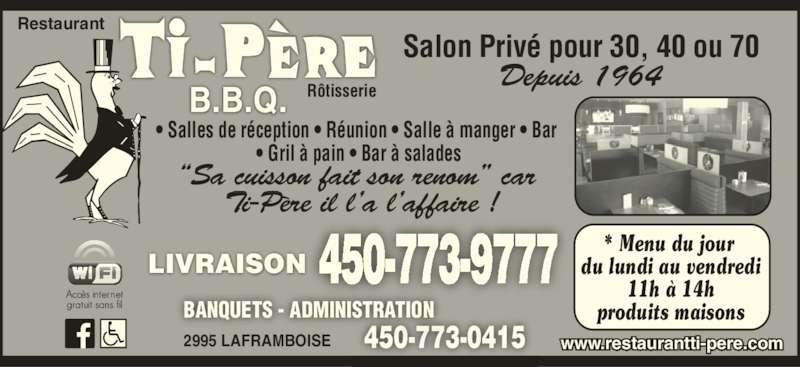 """Restaurant Ti-Père B B Q (4507739777) - Annonce illustrée======= - BANQUETS - ADMINISTRATION 2995 LAFRAMBOISE Depuis 1964 * Menu du jour  du lundi au vendredi 11h à 14h produits maisons Salon Privé pour 30, 40 ou 70 LIVRAISON www.restaurantti-pere.com """"Sa cuisson fait son renom"""" car Ti-Père il l'a l'affaire ! Restaurant Rôtisserie • Salles de réception • Réunion • Salle à manger • Bar  • Gril à pain • Bar à salades 450-773-9777 450-773-0415"""