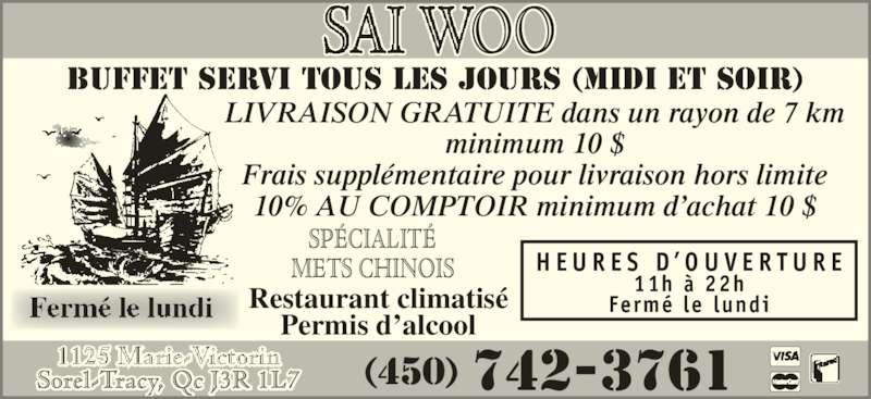 Restaurant Sai-Woo (450-742-3761) - Annonce illustrée======= - Frais supplémentaire pour livraison hors limite 10% AU COMPTOIR minimum d'achat 10 $ H E U R E S  D ' O U V E R T U R E 11h à 22h Fermé le lundi Sorel-Tracy, Qc J3R 1L7 (450) 742-3761 SPÉCIALITÉ METS CHINOIS BUFFET SERVI TOUS LES JOURS (MIDI et soir) Restaurant climatisé Permis d'alcool LIVRAISON GRATUITE dans un rayon de 7 km minimum 10 $