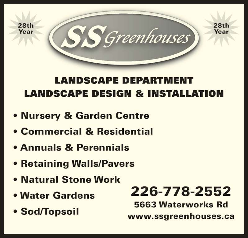 SS Greenhouses (519-542-7679) - Display Ad - • Nursery & Garden Centre • Commercial & Residential • Annuals & Perennials • Retaining Walls/Pavers • Natural Stone Work • Water Gardens • Sod/Topsoil LANDSCAPE DEPARTMENT LANDSCAPE DESIGN & INSTALLATION 226-778-2552 5663 Waterworks Rd www.ssgreenhouses.ca 28th Year 28th Year