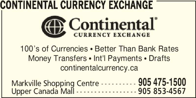 Continental Currency Exchange (905-475-1500) - Display Ad - CONTINENTAL CURRENCY EXCHANGE 100's of Currencies π Better Than Bank Rates Money Transfers π Int'l Payments π Drafts continentalcurrency.ca Markville Shopping Centre - - - - - - - - - - 905 475-1500 Upper Canada Mall - - - - - - - - - - - - - - - - - 905 853-4567 CONTINENTAL CURRENCY EXCHANGE 100's of Currencies π Better Than Bank Rates Money Transfers π Int'l Payments π Drafts continentalcurrency.ca Markville Shopping Centre - - - - - - - - - - 905 475-1500 Upper Canada Mall - - - - - - - - - - - - - - - - - 905 853-4567
