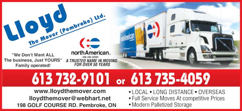 "Lloyd The Mover (613-732-9101) - Display Ad - The business, Just YOURS"" Family operated! or 613 735-4059613 732-9101 www.lloydthemover.com LOCAL   LONG DISTANCE   OVERSEAS Full Service Moves At competitive Prices Modern Palletized Storage 198 GOLF COURSE RD. Pembroke, ON ""We Don't Want ALL"