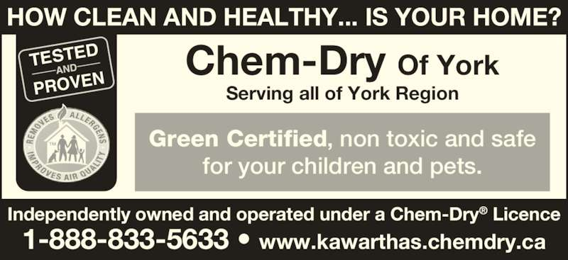 Chem Dry Of York (1-855-246-9439) - Display Ad - HOW CLEAN AND HEALTHY... IS YOUR HOME? TESTED AND PROVEN Green Certified, non toxic and safe for your children and pets. Chem-Dry Of York Serving all of York Region Independently owned and operated under a Chem-Dry® Licence 1-888-833-5633 • www.kawarthas.chemdry.ca