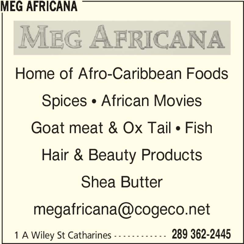 Meg Africana (289-362-2445) - Display Ad - Spices π African Movies Goat meat & Ox Tail π Fish Hair & Beauty Products Shea Butter MEG AFRICANA Home of Afro-Caribbean Foods Spices π African Movies Goat meat & Ox Tail π Fish Hair & Beauty Products Shea Butter MEG AFRICANA 1 A Wiley St Catharines - - - - - - - - - - - - 289 362-2445 Home of Afro-Caribbean Foods 1 A Wiley St Catharines - - - - - - - - - - - - 289 362-2445