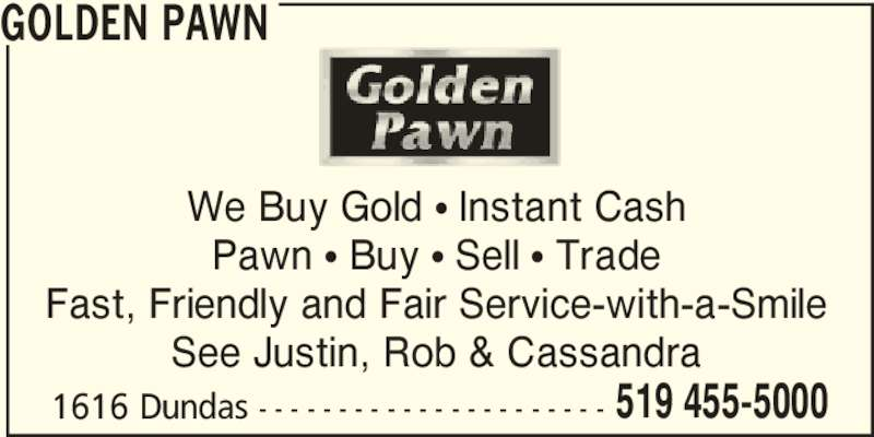 Golden Pawn (519-455-5000) - Display Ad - We Buy Gold π Instant Cash Pawn π Buy π Sell π Trade Fast, Friendly and Fair Service-with-a-Smile See Justin, Rob & Cassandra 1616 Dundas - - - - - - - - - - - - - - - - - - - - - - 519 455-5000 GOLDEN PAWN