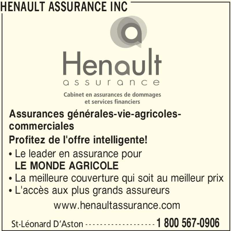 Hénault Assurance Inc (819-396-2216) - Annonce illustrée======= - HENAULT ASSURANCE INC 1 800 567-0906- - - - - - - - - - - - - - - - - - - Assurances générales-vie-agricoles- commerciales Profitez de l'offre intelligente! π Le leader en assurance pour   LE MONDE AGRICOLE π La meilleure couverture qui soit au meilleur prix π L'accès aux plus grands assureurs                www.henaultassurance.com  St-Léonard D'Aston