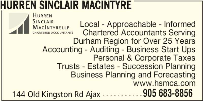 Hurren Sinclair MacIntyre CPA's LLP (905-683-8856) - Display Ad - HURREN SINCLAIR MACINTYRE Local - Approachable - Informed Chartered Accountants Serving Durham Region for Over 25 Years Accounting - Auditing - Business Start Ups Personal & Corporate Taxes Trusts - Estates - Succession Planning Business Planning and Forecasting www.hsmca.com 144 Old Kingston Rd Ajax - - - - - - - - - - -905 683-8856