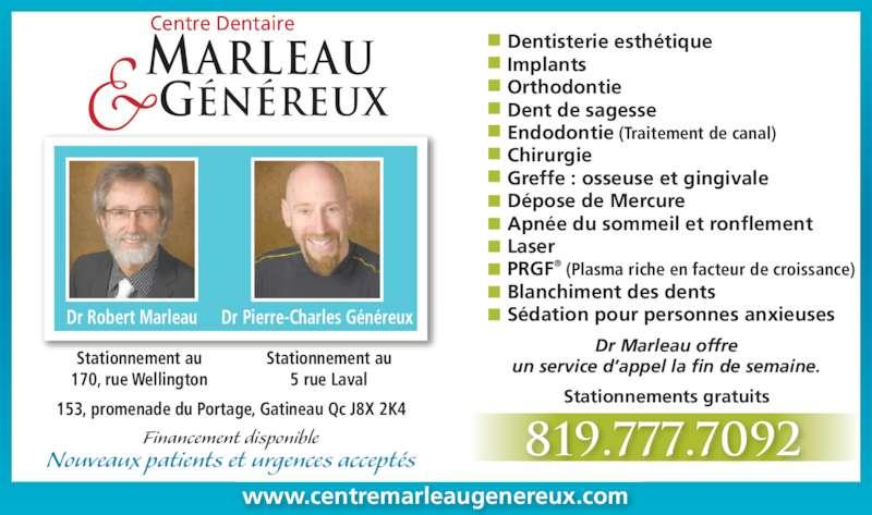 Centre Dentaire Marleau & Généreux (819-777-7092) - Annonce illustrée======= - MARLEAU GÉNÉREUX Centre Dentaire Financement disponible 153, promenade du Portage, Gatineau Qc J8X 2K4 Dentisterie esthétique Implants Orthodontie Dent de sagesse Endodontie (Traitement de canal) Chirurgie Greffe : osseuse et gingivale Dépose de Mercure Apnée du sommeil et ronflement Laser PRGF® (Plasma riche en facteur de croissance) Blanchiment des dents Sédation pour personnes anxieuses Nouveaux patients et urgences acceptés www.centremarleaugenereux.com 819.777.7092 Dr Marleau offre un service d'appel la fin de semaine. Stationnements gratuits Stationnement au 5 rue Laval Stationnement au 170, rue Wellington Dr Robert Marleau Dr Pierre-Charles Généreux