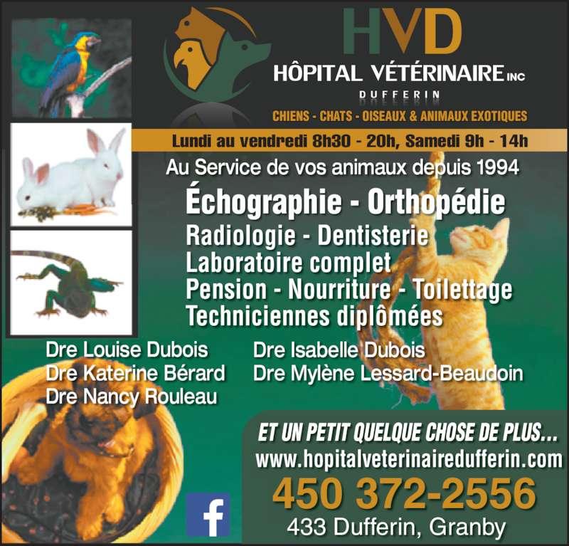 Hôpital Vétérinaire Dufferin Inc (450-372-2556) - Annonce illustrée======= - CHIENS - CHATS - OISEAUX & ANIMAUX EXOTIQUES INC Échographie - Orthopédie Radiologie - Dentisterie www.hopitalveterinairedufferin.com Lundi au vendredi 8h30 - 20h, Samedi 9h - 14h Pension - Nourriture - Toilettage Techniciennes diplômées  Dre Louise Dubois Dre Katerine Bérard Dre Nancy Rouleau Dre Isabelle Dubois Au Service de vos animaux depuis 1994 Dre Mylène Lessard-Beaudoin 433 Dufferin, Granby 450 372-2556 ET UN PETIT QUELQUE CHOSE DE PLUS... Laboratoire complet
