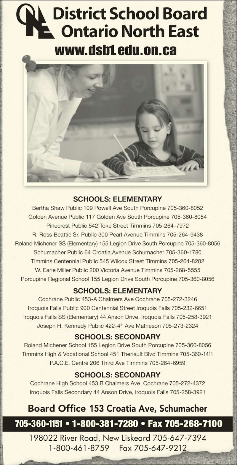 District School Board Ontario North East (705-360-1151) - Display Ad - SCHOOLS: SECONDARY Cochrane High School 453 B Chalmers Ave, Cochrane 705-272-4372 Iroquois Falls Secondary 44 Anson Drive, Iroquois Falls 705-258-3921 SCHOOLS: SECONDARY Roland Michener School 155 Legion Drive South Porcupine 705-360-8056 Timmins High & Vocational School 451 Theriault Blvd Timmins 705-360-1411 P.A.C.E. Centre 206 Third Ave Timmins 705-264-6959 SCHOOLS: ELEMENTARY Cochrane Public 453-A Chalmers Ave Cochrane 705-272-3246 Iroquois Falls Public 900 Centennial Street Iroquois Falls 705-232-6651 Iroquois Falls SS (Elementary) 44 Anson Drive, Iroquois Falls 705-258-3921 Joseph H. Kennedy Public 422-4th Ave Matheson 705-273-2324 SCHOOLS: ELEMENTARY Bertha Shaw Public 109 Powell Ave South Porcupine 705-360-8052 Golden Avenue Public 117 Golden Ave South Porcupine 705-360-8054 Pinecrest Public 542 Toke Street Timmins 705-264-7972 R. Ross Beattie Sr. Public 300 Pearl Avenue Timmins 705-264-9438 Roland Michener SS (Elementary) 155 Legion Drive South Porcupine 705-360-8056 Schumacher Public 64 Croatia Avenue Schumacher 705-360-1780 Timmins Centennial Public 545 Wilcox Street Timmins 705-264-8282 W. Earle Miller Public 200 Victoria Avenue Timmins 705-268-5555 Porcupine Regional School 155 Legion Drive South Porcupine 705-360-8056 www.dsb1.edu.on.ca District School Board Ontario North East Board Office 153 Croatia Ave, Schumacher 705-360-1151 • 1-800-381-7280 • Fax 705-268-7100 198022 River Road, New Liskeard 705-647-7394 1-800-461-8759    Fax 705-647-9212