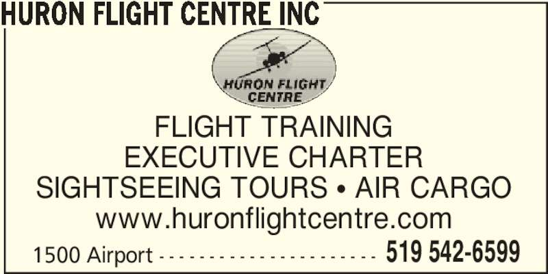 Huron Flight Centre Inc (519-542-6599) - Display Ad - HURON FLIGHT CENTRE INC 1500 Airport - - - - - - - - - - - - - - - - - - - - - - 519 542-6599 FLIGHT TRAINING EXECUTIVE CHARTER SIGHTSEEING TOURS π AIR CARGO www.huronflightcentre.com HURON FLIGHT CENTRE INC 1500 Airport - - - - - - - - - - - - - - - - - - - - - - 519 542-6599 FLIGHT TRAINING EXECUTIVE CHARTER SIGHTSEEING TOURS π AIR CARGO www.huronflightcentre.com
