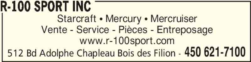 R-100 Sport Inc (450-621-7100) - Annonce illustrée======= - Starcraft π Mercury π Mercruiser Vente - Service - Pièces - Entreposage www.r-100sport.com R-100 SPORT INC 450 621-7100512 Bd Adolphe Chapleau Bois des Filion -