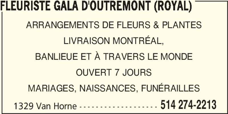 Florist Royal (Gala D'Outremont) (514-274-2213) - Annonce illustrée======= - FLEURISTE GALA D'OUTREMONT (ROYAL) 1329 Van Horne - - - - - - - - - - - - - - - - - - - 514 274-2213 ARRANGEMENTS DE FLEURS & PLANTES LIVRAISON MONTRÉAL, BANLIEUE ET À TRAVERS LE MONDE OUVERT 7 JOURS MARIAGES, NAISSANCES, FUNÉRAILLES