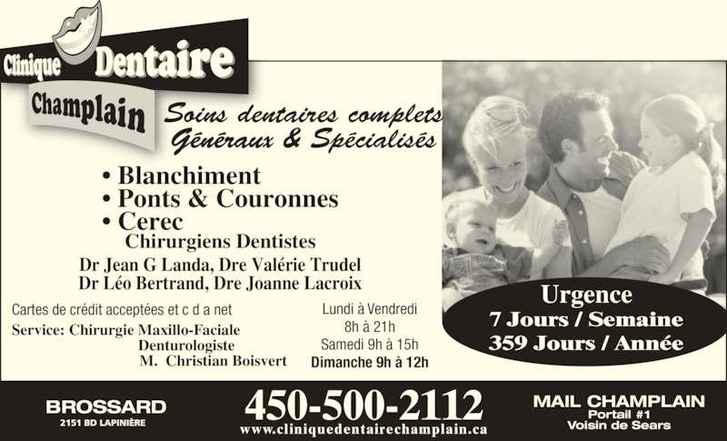 Clinique Dentaire Champlain (450-923-1361) - Annonce illustrée======= - 8h à 21h Samedi 9h à 15h Dimanche 9h à 12h 450-500-2112 www.cliniquedentairechamplain.ca Urgence 7 Jours / Semaine 359 Jours / Année BROSSARD 2151 BD LAPINIÈRE MAIL CHAMPLAIN Portail #1 Voisin de Sears • Blanchiment • Ponts & Couronnes • Cerec Dr Jean G Landa, Dre Valérie Trudel Dr Léo Bertrand, Dre Joanne Lacroix Soins dentaires complets Généraux & Spécialisés Chirurgiens Dentistes Service: Chirurgie Maxillo-Faciale                             Denturologiste                M.  Christian Boisvert Cartes de crédit acceptées et c d a net Lundi à Vendredi