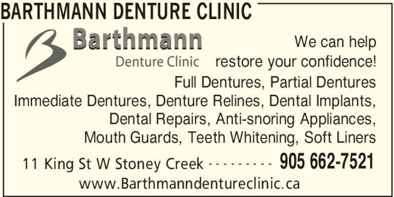 Barthmann Denture Clinic (905-662-7521) - Display Ad - BARTHMANN DENTURE CLINIC 11 King St W Stoney Creek 905 662-7521- - - - - - - - - We can help restore your confidence! Full Dentures, Partial Dentures Immediate Dentures, Denture Relines, Dental Implants, Dental Repairs, Anti-snoring Appliances, Mouth Guards, Teeth Whitening, Soft Liners www.Barthmanndentureclinic.ca