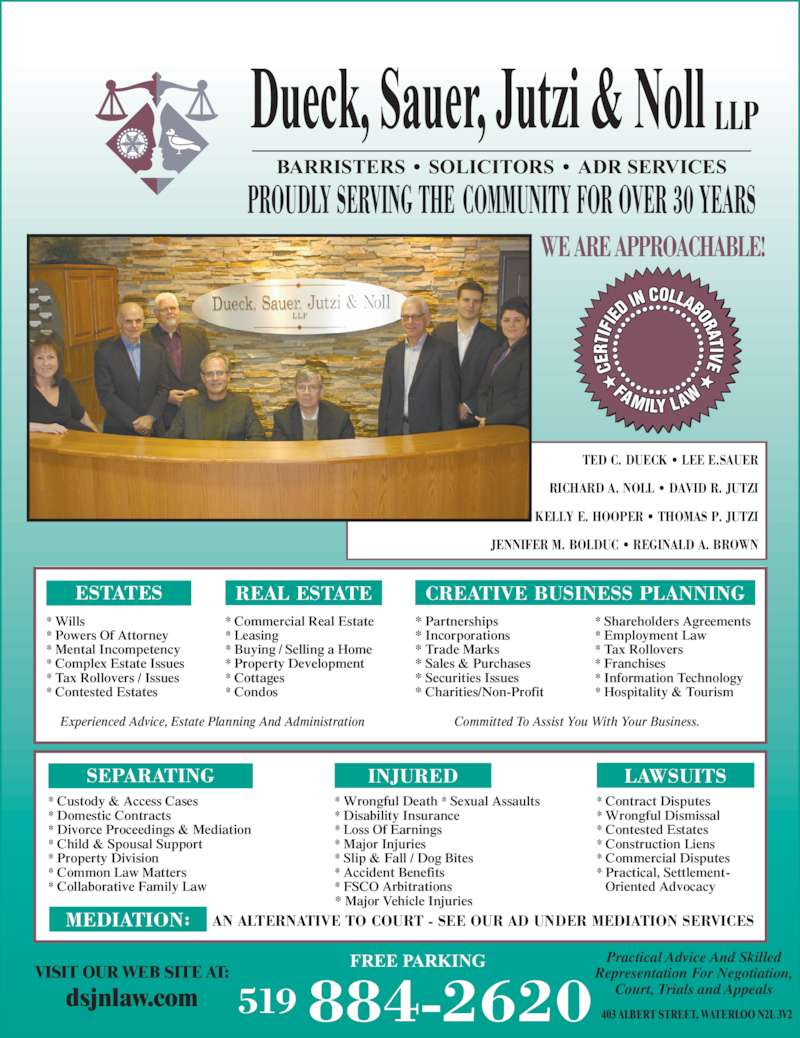 Dueck Sauer Jutzi & Noll LLP (519-884-2620) - Display Ad - FREE PARKING PROUDLY SERVING THE COMMUNITY FOR OVER 30 YEARS BARRISTERS • SOLICITORS • ADR SERVICES ESTATES REAL ESTATE CREATIVE BUSINESS PLANNING    Oriented Advocacy * Contested Estates * Construction Liens * Commercial Disputes AN ALTERNATIVE TO COURT - SEE OUR AD UNDER MEDIATION SERVICES Committed To Assist You With Your Business.Experienced Advice, Estate Planning And Administration 519 884-2620 VISIT OUR WEB SITE AT: dsjnlaw.com * Practical, Settlement- 403 ALBERT STREET, WATERLOO N2L 3V2 MEDIATION: * Wills * Powers Of Attorney * Mental Incompetency * Complex Estate Issues * Tax Rollovers / Issues * Contested Estates * Commercial Real Estate * Leasing * Buying / Selling a Home * Property Development SEPARATING INJURED LAWSUITS * Cottages * Condos * Partnerships * Incorporations * Trade Marks * Sales & Purchases * Securities Issues * Charities/Non-Profit WE ARE APPROACHABLE! TED C. DUECK • LEE E.SAUER RICHARD A. NOLL • DAVID R. JUTZI KELLY E. HOOPER • THOMAS P. JUTZI JENNIFER M. BOLDUC • REGINALD A. BROWN LLP Dueck, Sauer, Jutzi & Noll Representation For Negotiation, Court, Trials and Appeals * Wrongful Death * Sexual Assaults * Disability Insurance  * Loss Of Earnings * Major Injuries * Slip & Fall / Dog Bites * Accident Benefits * FSCO Arbitrations * Major Vehicle Injuries Practical Advice And Skilled * Contract Disputes * Wrongful Dismissal * Shareholders Agreements * Employment Law * Tax Rollovers * Franchises * Information Technology * Hospitality & Tourism * Custody & Access Cases * Domestic Contracts * Divorce Proceedings & Mediation * Child & Spousal Support * Property Division * Common Law Matters * Collaborative Family Law