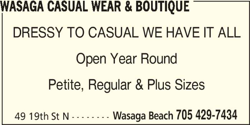 Wasaga Casual Wear & Boutique (705-429-7434) - Display Ad - WASAGA CASUAL WEAR & BOUTIQUE 49 19th St N - - - - - - - - Wasaga Beach 705 429-7434 DRESSY TO CASUAL WE HAVE IT ALL Open Year Round Petite, Regular & Plus Sizes