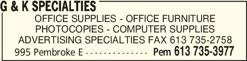 G & K Specialties (613-735-3977) - Display Ad - PHOTOCOPIES - COMPUTER SUPPLIES ADVERTISING SPECIALTIES FAX 613 735-2758 G & K SPECIALTIES 995 Pembroke E - - - - - - - - - - - - - - Pem 613 735-3977 OFFICE SUPPLIES - OFFICE FURNITURE PHOTOCOPIES - COMPUTER SUPPLIES ADVERTISING SPECIALTIES FAX 613 735-2758 G & K SPECIALTIES 995 Pembroke E - - - - - - - - - - - - - - Pem 613 735-3977 OFFICE SUPPLIES - OFFICE FURNITURE