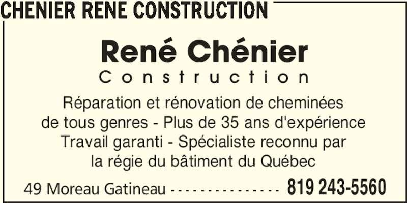 Chénier René Construction (819-243-5560) - Annonce illustrée======= - CHENIER RENE CONSTRUCTION Réparation et rénovation de cheminées de tous genres - Plus de 35 ans d'expérience Travail garanti - Spécialiste reconnu par la régie du bâtiment du Québec 49 Moreau Gatineau - - - - - - - - - - - - - - - 819 243-5560