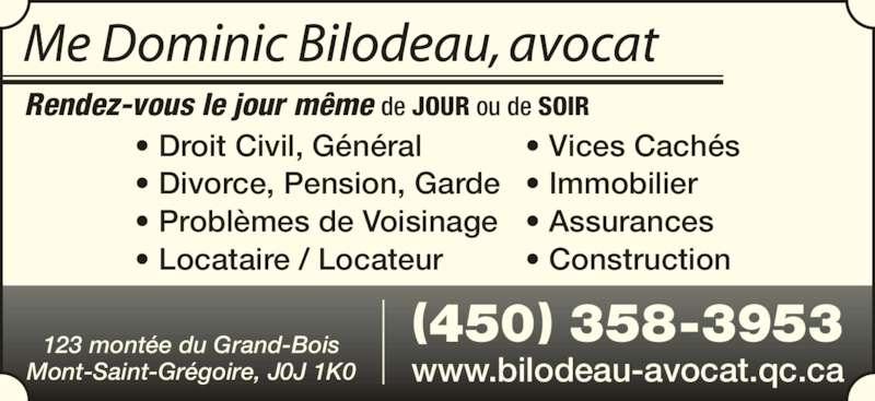 Dominic Bilodeau Avocat (450-358-3953) - Annonce illustrée======= - (450) 358-3953 www.bilodeau-avocat.qc.ca • Droit Civil, Général • Divorce, Pension, Garde • Problèmes de Voisinage • Locataire / Locateur • Vices Cachés • Immobilier • Assurances • Construction Rendez-vous le jour même de JOUR ou de SOIR 123 montée du Grand-Bois Mont-Saint-Grégoire, J0J 1K0