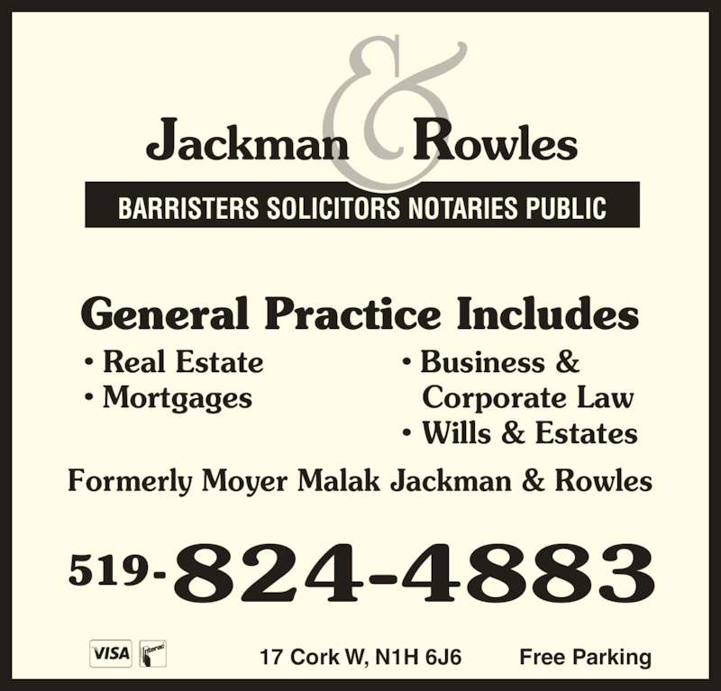Jackman & Rowles (519-824-4883) - Display Ad - 17 Cork W, N1H 6J6 Free Parking General Practice Includes Formerly Moyer Malak Jackman & Rowles • Real Estate • Mortgages • Business &   Corporate Law • Wills & Estates 519- BARRISTERS SOLICITORS NOTARIES PUBLIC