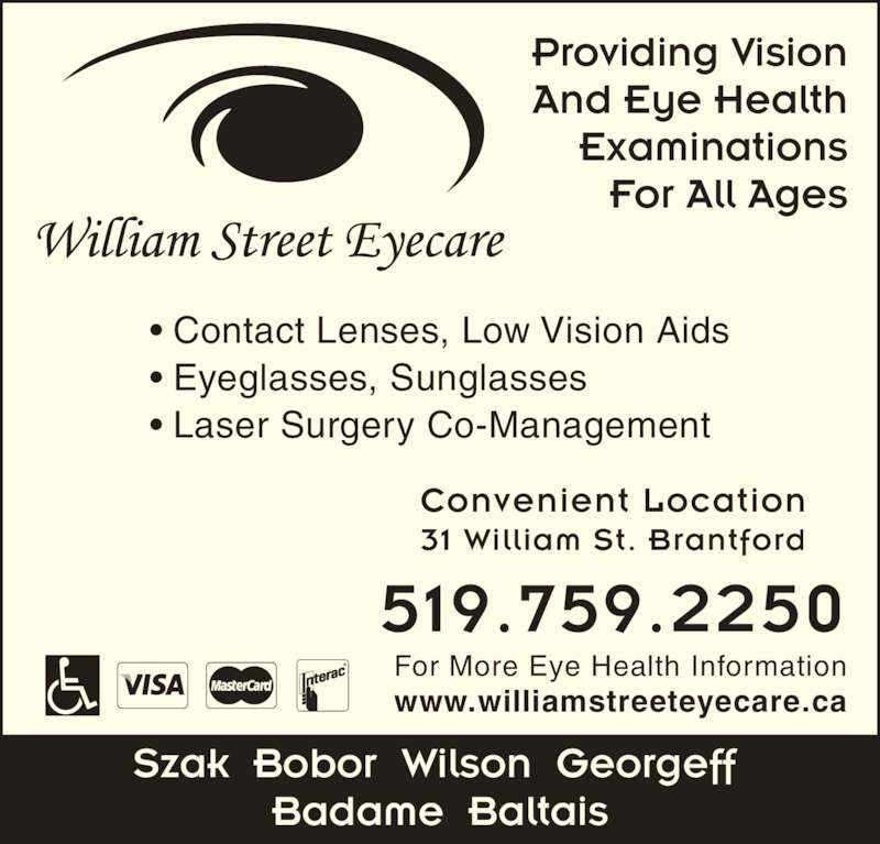 William Street Eyecare (519-759-2250) - Display Ad - Examinations Providing Vision And Eye Health 519.759.2250 For More Eye Health Information Szak  Bobor  Wilson  Georgeff  Badame  Baltais • Contact Lenses, Low Vision Aids • Eyeglasses, Sunglasses • Laser Surgery Co-Management www.williamstreeteyecare.ca Convenient Location 31 William St. Brantford For All Ages