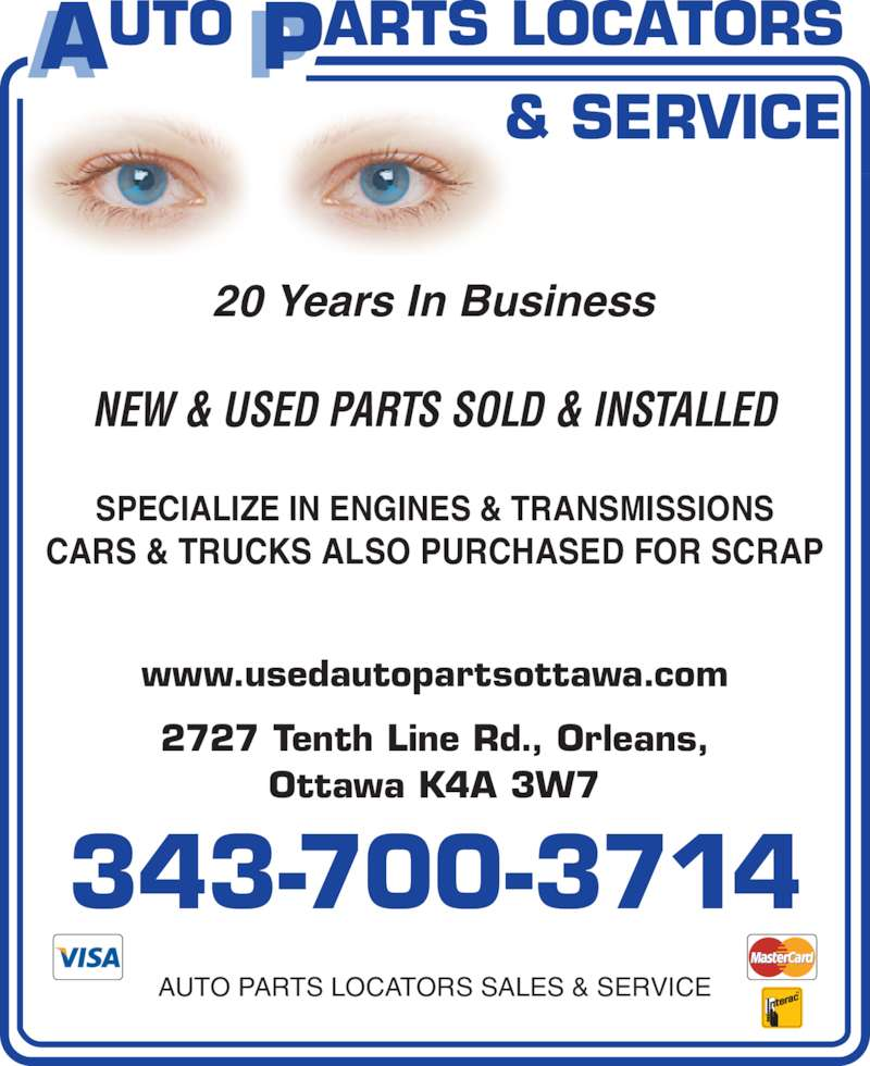 Auto Parts Locators Sales & Service (613-837-7480) - Display Ad - 343-700-3714 AUTO PARTS LOCATORS SALES & SERVICE www.usedautopartsottawa.com 2727 Tenth Line Rd., Orleans, Ottawa K4A 3W7 20 Years In Business NEW & USED PARTS SOLD & INSTALLED SPECIALIZE IN ENGINES & TRANSMISSIONS CARS & TRUCKS ALSO PURCHASED FOR SCRAP