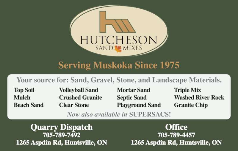 Hutcheson Sand & Gravel Limited (705-789-4457) - Display Ad - HUTCHESON SAND MIXES Serving Muskoka Since 1975 Quarry Dispatch 705-789-7492 1265 Aspdin Rd, Huntsville, ON Office 705-789-4457 1265 Aspdin Rd, Huntsville, ON Your source for: Sand, Gravel, Stone, and Landscape Materials. Now also available in SUPERSACS! Top Soil Mulch Beach Sand Volleyball Sand Crushed Granite Clear Stone Mortar Sand Septic Sand Playground Sand Triple Mix Washed River Rock Granite Chip