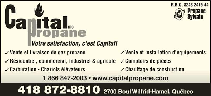 Capital Propane (418-872-8810) - Annonce illustrée======= - Vente et livraison de gaz propane Résidentiel, commercial, industriel & agricole Carburation - Chariots élévateurs Vente et installation d'équipements Comptoirs de pièces Chauffage de construction 418 872-8810 2700 Boul Wilfrid-Hamel, Québec 1 866 847-2003 • www.capitalpropane.com R.B.Q. 8248-2415-44 Votre satisfaction, c'est Capital!