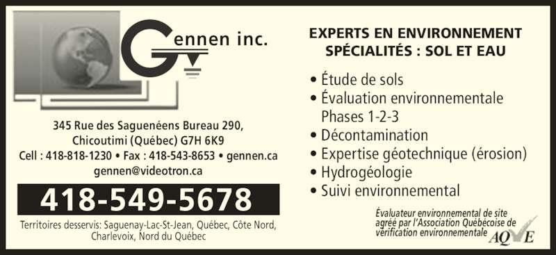 Gennen Inc (418-549-5678) - Annonce illustrée======= - agréé par l'Association Québécoise de vérification environnementale 345 Rue des Saguenéens Bureau 290, Chicoutimi (Québec) G7H 6K9 Cell : 418-818-1230 • Fax : 418-543-8653 • gennen.ca Évaluateur environnemental de site ennen inc. 418-549-5678 EXPERTS EN ENVIRONNEMENT SPÉCIALITÉS : SOL ET EAU • Étude de sols • Évaluation environnementale    Phases 1-2-3 • Décontamination • Expertise géotechnique (érosion) • Hydrogéologie • Suivi environnemental Territoires desservis: Saguenay-Lac-St-Jean, Québec, Côte Nord, Charlevoix, Nord du Québec