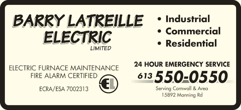 Barry Latreille Electric (613-550-0550) - Display Ad - 613 15892 Manning Rd 24 HOUR EMERGENCY SERVICE • Commercial • Residential ELECTRIC FURNACE MAINTENANCE FIRE ALARM CERTIFIED ECRA/ESA 7002313 550-0550 • Industrial Serving Cornwall & Area