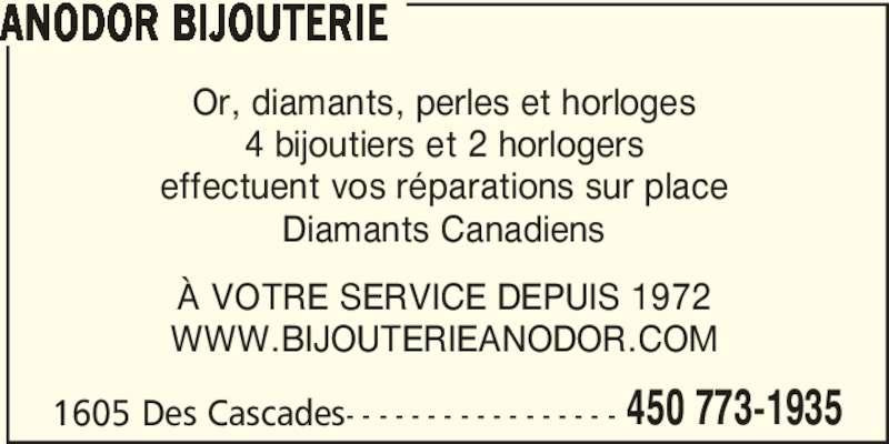 Bijouterie Anodor Enr (450-773-1935) - Annonce illustrée======= - ANODOR BIJOUTERIE 1605 Des Cascades- - - - - - - - - - - - - - - - - 450 773-1935 Or, diamants, perles et horloges effectuent vos réparations sur place Diamants Canadiens À VOTRE SERVICE DEPUIS 1972 WWW.BIJOUTERIEANODOR.COM 4 bijoutiers et 2 horlogers