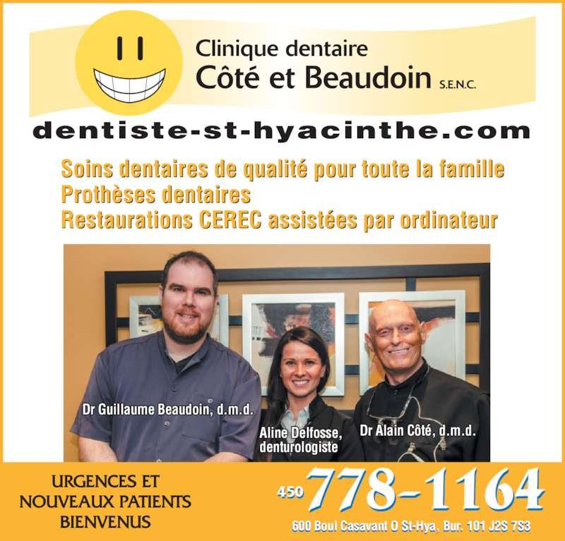 Clinique Dentaire Côté & Beaudoin (450-778-1164) - Annonce illustrée======= - Dr Alain Côté, d.m.d. Dr Guillaume Beaudoin, d.m.d. 600 Boul Casavant O St-Hya, Bur. 101 J2S 7S3 l t  t      450 URGENCES ET NOUVEAUX PATIENTS BIENVENUS Soins dentaires de qualité pour toute la famille Prothèses dentaires Restaurations CEREC assistées par ordinateur dentiste-st-hyacinthe.com Aline Delfosse, denturologiste