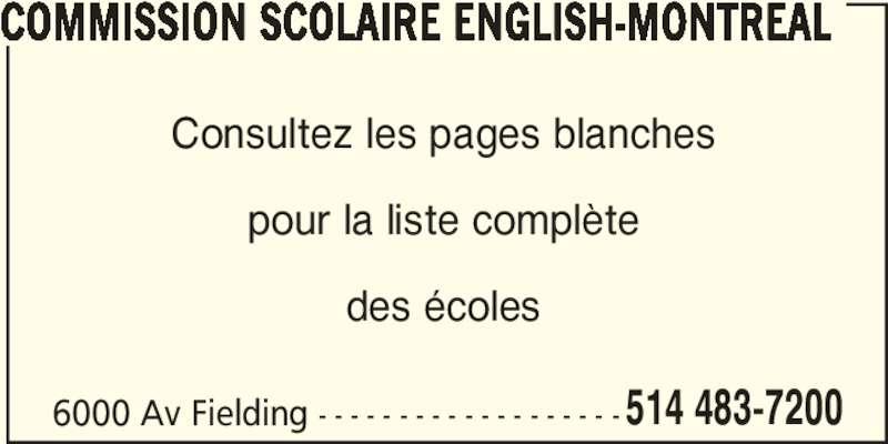 Commission Scolaire English-Montréal (514-483-7200) - Annonce illustrée======= - COMMISSION SCOLAIRE ENGLISH-MONTREAL Consultez les pages blanches pour la liste complète des écoles 6000 Av Fielding - - - - - - - - - - - - - - - - - - -514 483-7200