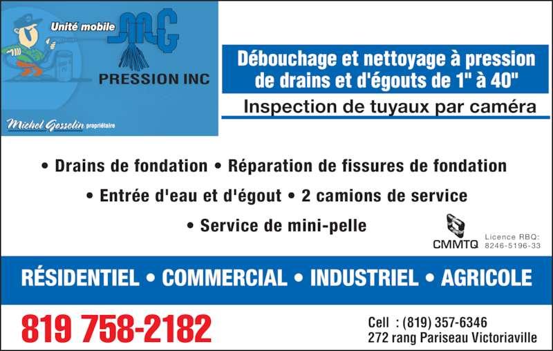 """M G Pression Inc (819-758-2182) - Annonce illustrée======= - • Entrée d'eau et d'égout • 2 camions de service • Service de mini-pelle Licence RBQ: 8246-5196-33CMMTQ Unité mobile Inspection de tuyaux par caméra Débouchage et nettoyage à pression de drains et d'égouts de 1"""" à 40"""" RÉSIDENTIEL • COMMERCIAL • INDUSTRIEL • AGRICOLE 819 758-2182 Cell  : (819) 357-6346272 rang Pariseau Victoriaville • Drains de fondation • Réparation de fissures de fondation"""