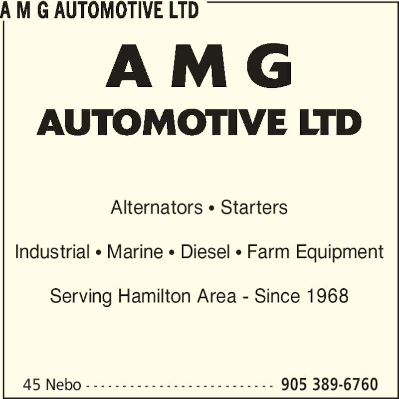 A M G Automotive Ltd (905-389-6760) - Display Ad - AUTOMOTIVE LTD Alternators π Starters Industrial π Marine π Diesel π Farm Equipment Serving Hamilton Area - Since 1968 A M G AUTOMOTIVE LTD 45 Nebo - - - - - - - - - - - - - - - - - - - - - - - - - - 905 389-6760 A M G