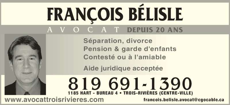 Bélisle François (819-691-1390) - Annonce illustrée======= - 819 691-1390 1185 HART - BUREAU 4 • TROIS-RIVIÈRES (CENTRE-VILLE) FRANÇOIS BÉLISLE A V O C A T DEPUIS 20 ANS Pension & garde d'enfants Contesté ou à l'amiable Aide juridique acceptée www.avocattroisrivieres.com Séparation, divorce