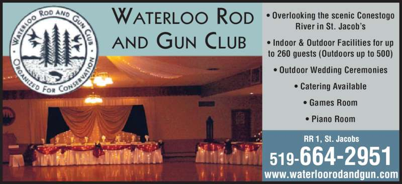 Waterloo Rod & Gun Club Association Hall (519-664-2951) - Display Ad - WATERLOO ROD AND GUN CLUB RR 1, St. Jacobs 519-664-2951 www.waterloorodandgun.com • Overlooking the scenic Conestogo River in St. Jacob's • Indoor & Outdoor Facilities for up to 260 guests (Outdoors up to 500) • Outdoor Wedding Ceremonies • Catering Available • Games Room • Piano Room
