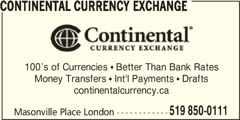 Continental Currency Exchange (519-850-0111) - Display Ad - CONTINENTAL CURRENCY EXCHANGE 100's of Currencies π Better Than Bank Rates Money Transfers π Int'l Payments π Drafts continentalcurrency.ca Masonville Place London - - - - - - - - - - - - 519 850-0111