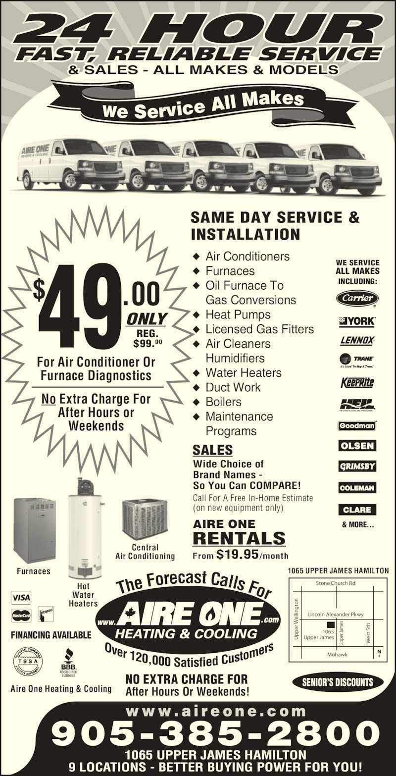 Aire One Heating & Cooling (905-385-2800) - Display Ad - lin Brand Names - So You Can COMPARE! Call For A Free In-Home Estimate (on new equipment only) es t  5t Up pe r J am es er el lin to AIRE ONE For Air Conditioner Or Furnace Diagnostics No Extra Charge For After Hours or Weekends 49$ .00ONLYREG.$99.00 1065 UPPER JAMES HAMILTON 9 LOCATIONS - BETTER BUYING POWER FOR YOU! NO EXTRA CHARGE FOR After Hours Or Weekends! SALES RENTALS Upper James Lincoln Alexander Pkwy Mohawk r J er  W el Stone Church Rd es t  5t Up pe Licensed Gas Fitters Air Cleaners Humidifiers Water Heaters Duct Work Boilers Heat Pumps Maintenance Programs FINANCING AVAILABLE SENIOR'S DISCOUNTS Aire One Heating & Cooling SAME DAY SERVICE & INSTALLATION .comwww. The Fo For w w w . a i r e o n e . c o m 905-385-2800 & MORE... INCLUDING: WE SERVICE ALL MAKES INCLUDING: FAST, RELIABLE SERVICE 24 HOUR & SALES - ALL MAKES & MODELS We Service All  Makes Wide Choice of ◆ ◆ ◆ ◆ ◆ ◆ ◆ ◆ ◆ ◆ Air Conditioners Furnaces Oil Furnace To Gas Conversions am es 1065 Water 1065 UPPER JAMES HAMILTONFurnaces Central Hot Air Conditioning to Heaters